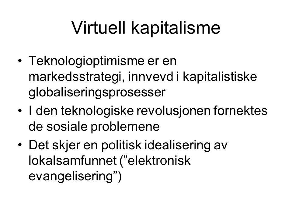Virtuell kapitalisme Teknologioptimisme er en markedsstrategi, innvevd i kapitalistiske globaliseringsprosesser I den teknologiske revolusjonen fornektes de sosiale problemene Det skjer en politisk idealisering av lokalsamfunnet ( elektronisk evangelisering )