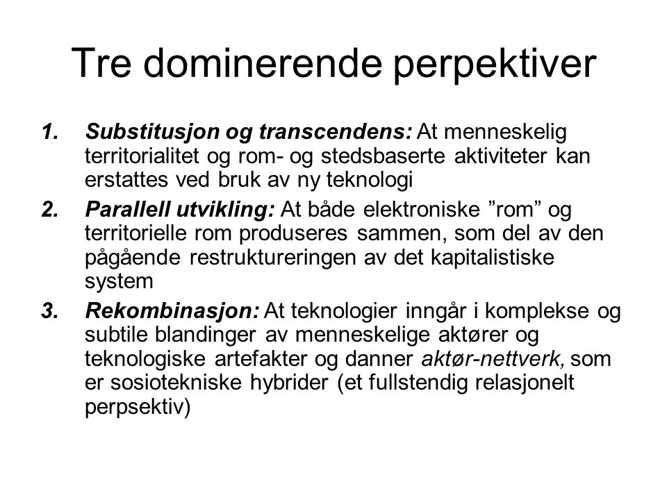 Tre dominerende perpektiver 1.Substitusjon og transcendens: At menneskelig territorialitet og rom- og stedsbaserte aktiviteter kan erstattes ved bruk av ny teknologi 2.Parallell utvikling: At både elektroniske rom og territorielle rom produseres sammen, som del av den pågående restruktureringen av det kapitalistiske system 3.Rekombinasjon: At teknologier inngår i komplekse og subtile blandinger av menneskelige aktører og teknologiske artefakter og danner aktør-nettverk, som er sosiotekniske hybrider (et fullstendig relasjonelt perpsektiv)