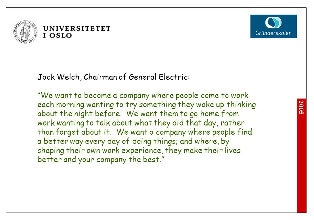 "2005 Jack Welch, Chairman of General Electric: ""We want to become a company where people come to work each morning wanting to try something they woke"