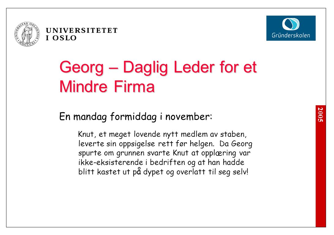 2005 Georg – Daglig Leder for et Mindre Firma En mandag formiddag i november: Knut, et meget lovende nytt medlem av staben, leverte sin oppsigelse rett foer helgen.
