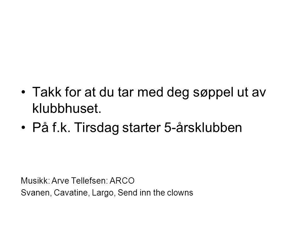 Takk for at du tar med deg søppel ut av klubbhuset. På f.k. Tirsdag starter 5-årsklubben Musikk: Arve Tellefsen: ARCO Svanen, Cavatine, Largo, Send in