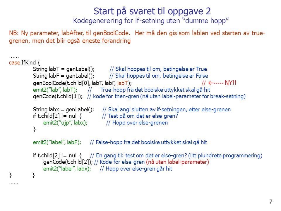 7 Start på svaret til oppgave 2 Kodegenerering for if-setning uten dumme hopp NB: Ny parameter, labAfter, til genBoolCode.