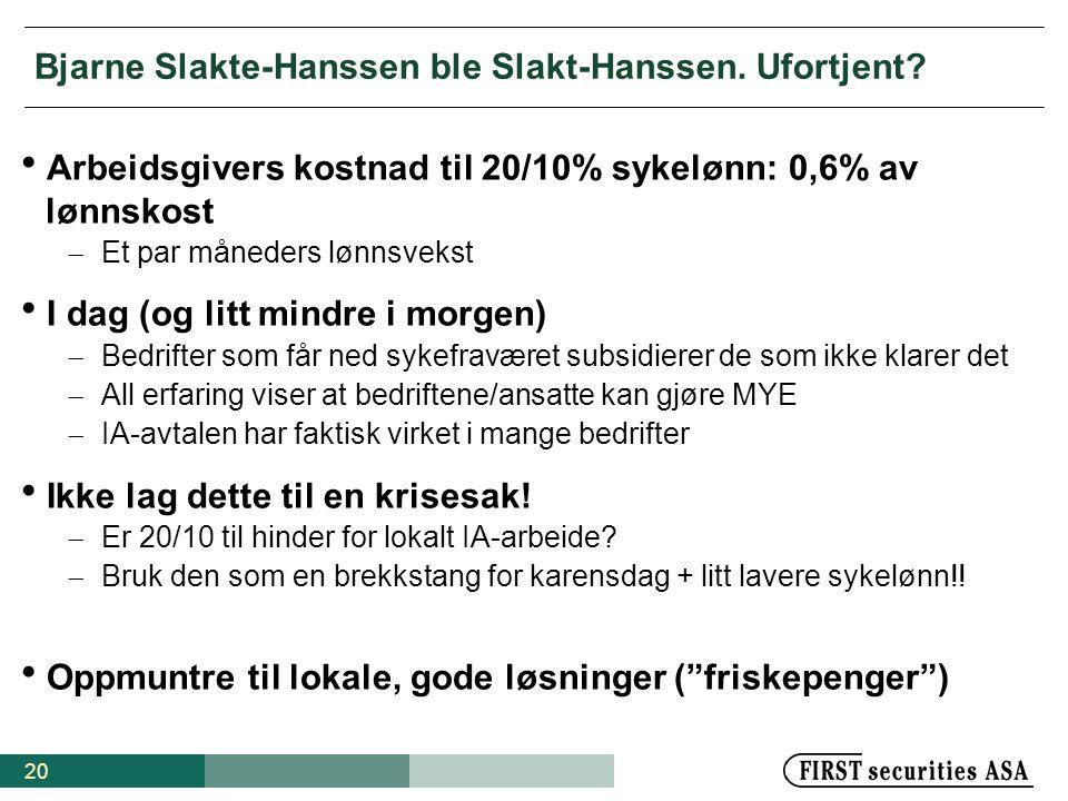 20 Bjarne Slakte-Hanssen ble Slakt-Hanssen. Ufortjent?  Arbeidsgivers kostnad til 20/10% sykelønn: 0,6% av lønnskost  Et par måneders lønnsvekst  I
