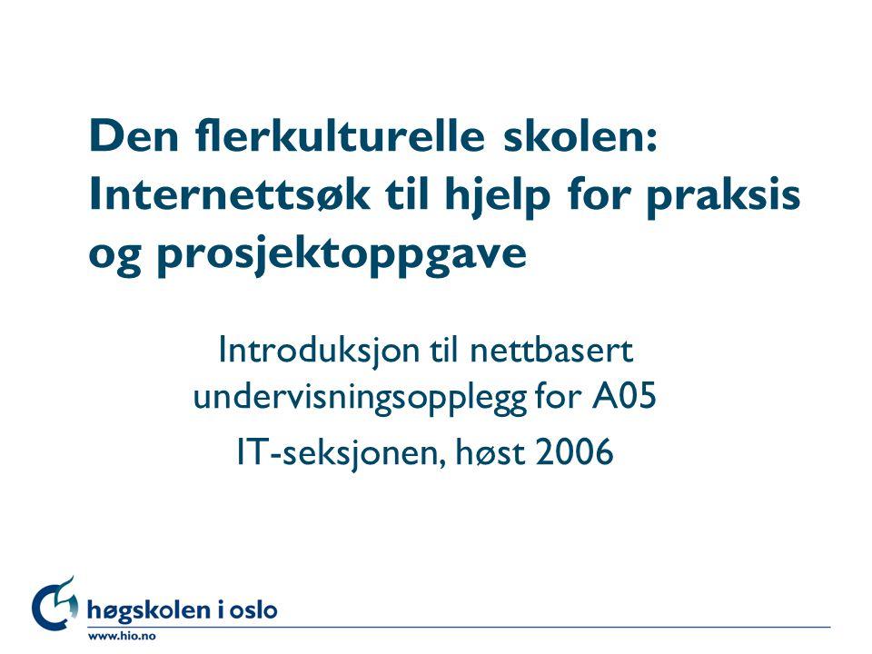 Høgskolen i Oslo Den flerkulturelle skolen: Internettsøk til hjelp for praksis og prosjektoppgave Introduksjon til nettbasert undervisningsopplegg for