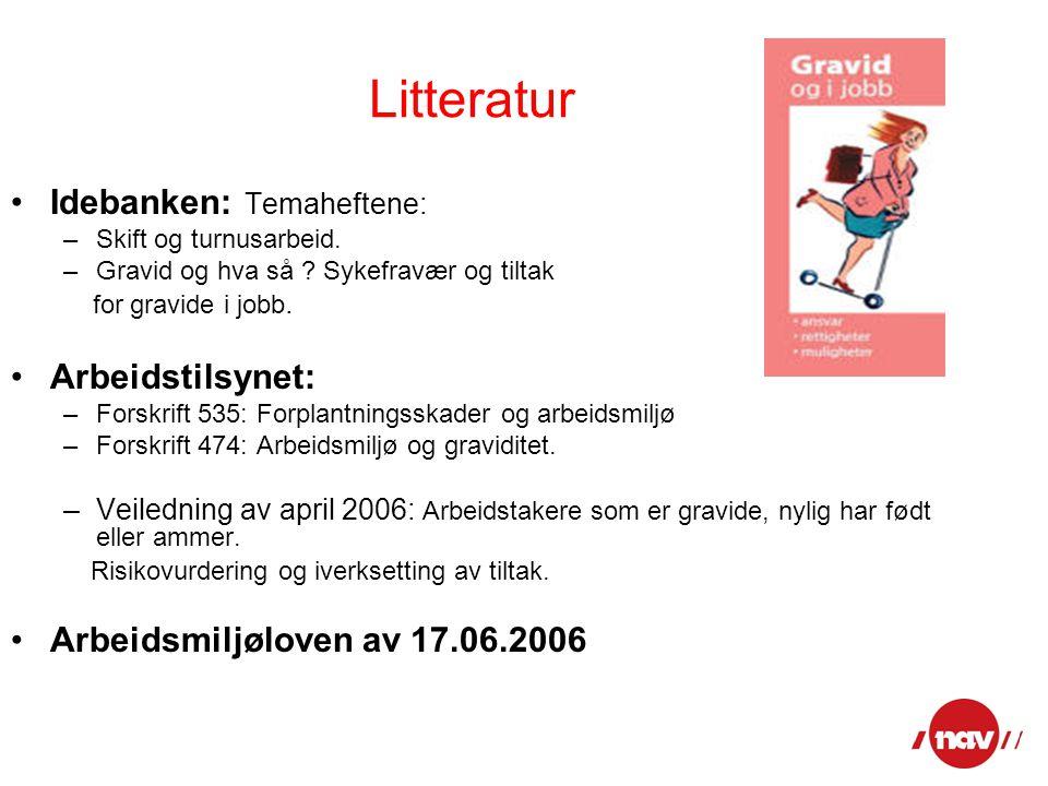 Litteratur Idebanken: Temaheftene: –Skift og turnusarbeid. –Gravid og hva så ? Sykefravær og tiltak for gravide i jobb. Arbeidstilsynet: –Forskrift 53