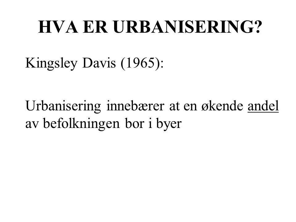 HVA ER URBANISERING? Kingsley Davis (1965): Urbanisering innebærer at en økende andel av befolkningen bor i byer