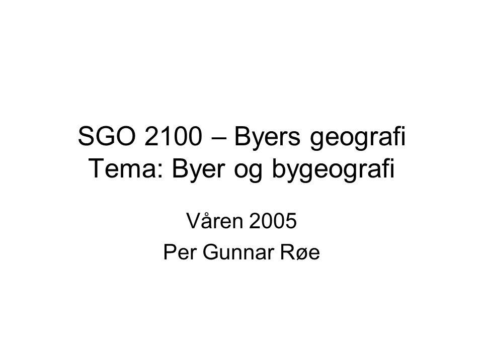 SGO 2100 – Byers geografi Tema: Byer og bygeografi Våren 2005 Per Gunnar Røe