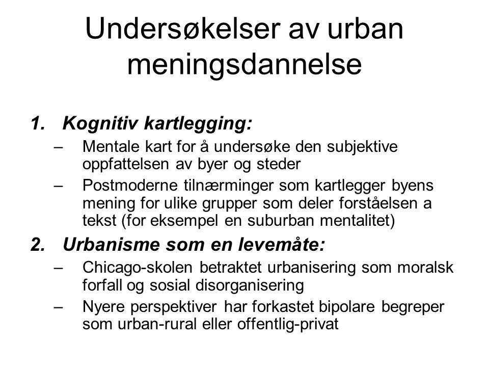 Undersøkelser av urban meningsdannelse 1.Kognitiv kartlegging: –Mentale kart for å undersøke den subjektive oppfattelsen av byer og steder –Postmoderne tilnærminger som kartlegger byens mening for ulike grupper som deler forståelsen a tekst (for eksempel en suburban mentalitet) 2.Urbanisme som en levemåte: –Chicago-skolen betraktet urbanisering som moralsk forfall og sosial disorganisering –Nyere perspektiver har forkastet bipolare begreper som urban-rural eller offentlig-privat