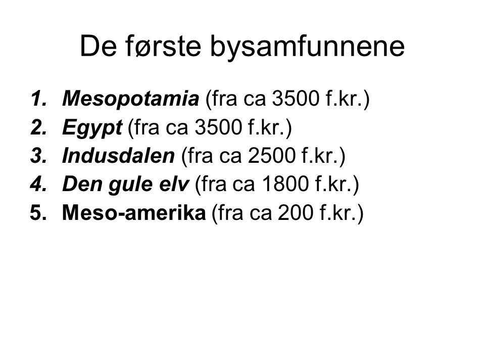 De første bysamfunnene 1.Mesopotamia (fra ca 3500 f.kr.) 2.Egypt (fra ca 3500 f.kr.) 3.Indusdalen (fra ca 2500 f.kr.) 4.Den gule elv (fra ca 1800 f.kr.) 5.Meso-amerika (fra ca 200 f.kr.)