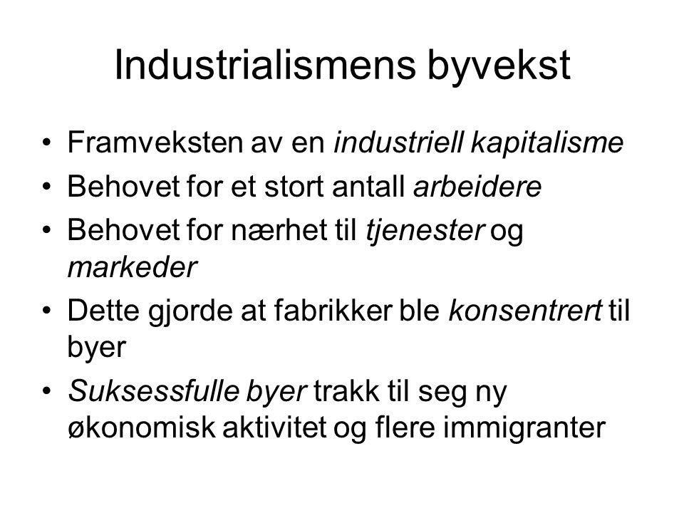 Industrialismens byvekst Framveksten av en industriell kapitalisme Behovet for et stort antall arbeidere Behovet for nærhet til tjenester og markeder Dette gjorde at fabrikker ble konsentrert til byer Suksessfulle byer trakk til seg ny økonomisk aktivitet og flere immigranter