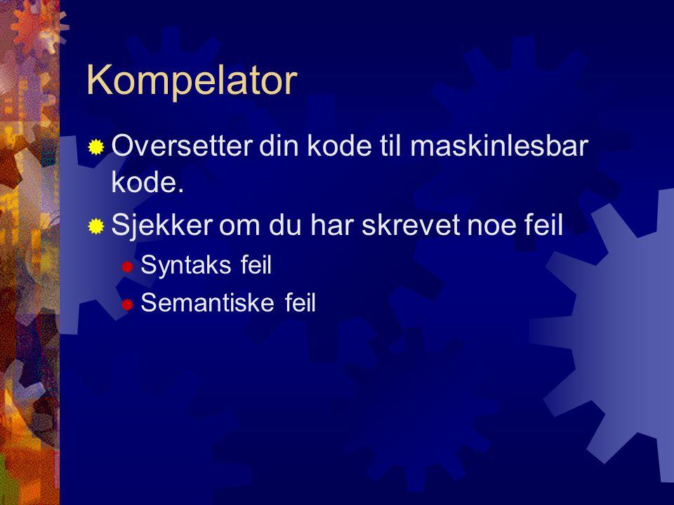 Kompelator  Oversetter din kode til maskinlesbar kode.  Sjekker om du har skrevet noe feil  Syntaks feil  Semantiske feil