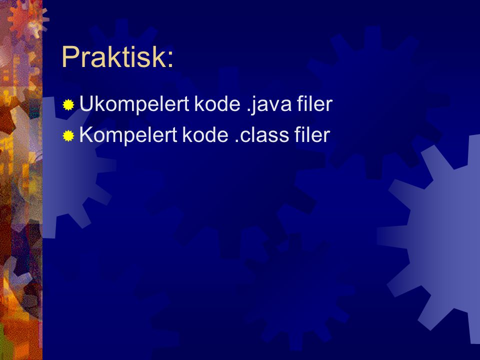 Praktisk:  Ukompelert kode.java filer  Kompelert kode.class filer