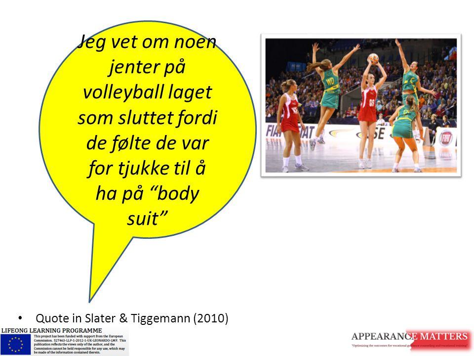 """Quote in Slater & Tiggemann (2010) Jeg vet om noen jenter på volleyball laget som sluttet fordi de følte de var for tjukke til å ha på """"body suit"""""""