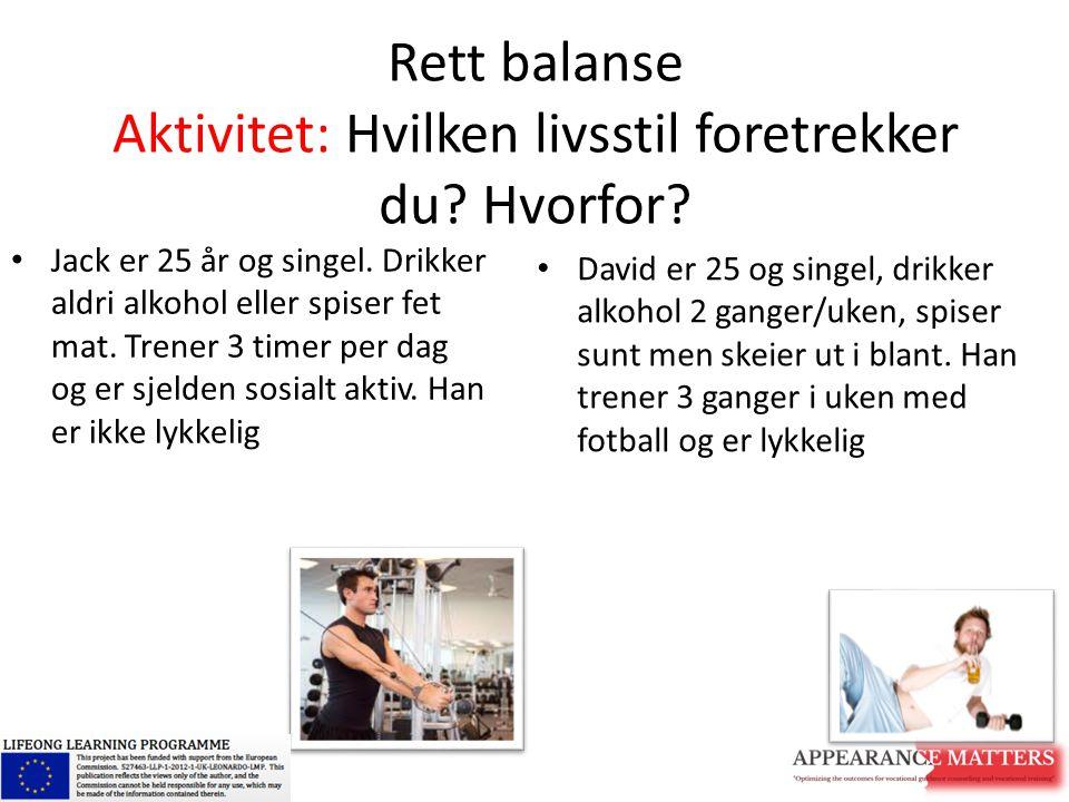 Rett balanse Aktivitet: Hvilken livsstil foretrekker du? Hvorfor? Jack er 25 år og singel. Drikker aldri alkohol eller spiser fet mat. Trener 3 timer