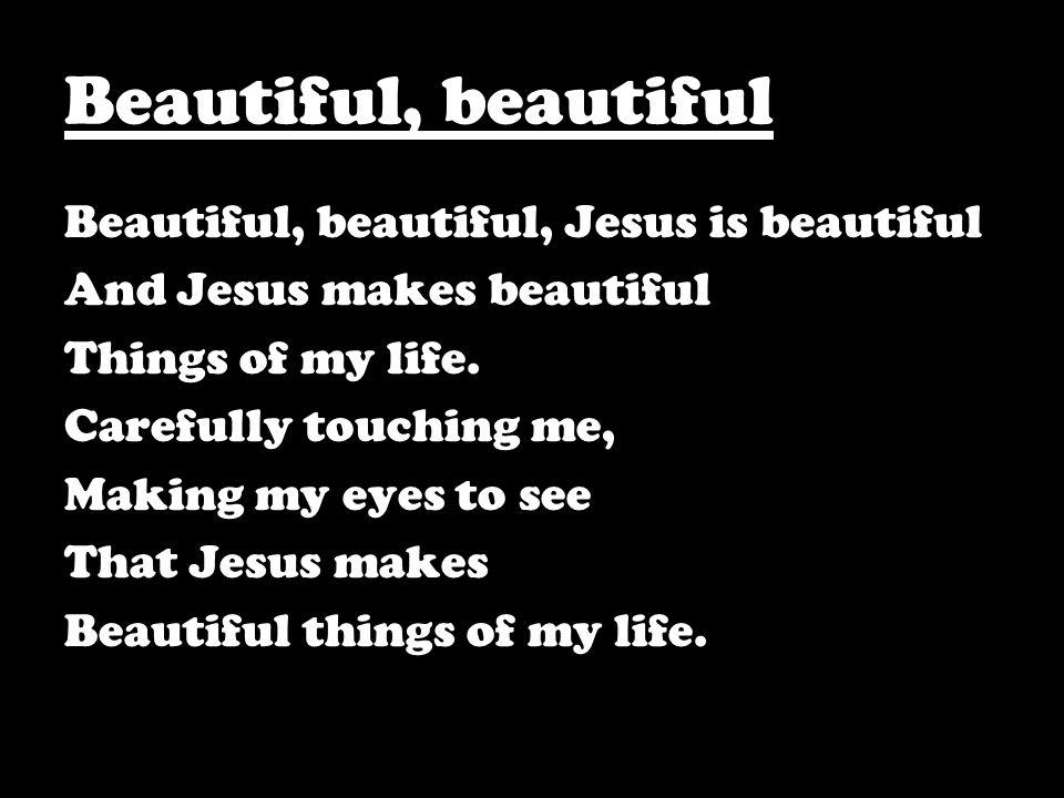 Beautiful, beautiful Beautiful, beautiful, Jesus is beautiful And Jesus makes beautiful Things of my life. Carefully touching me, Making my eyes to se