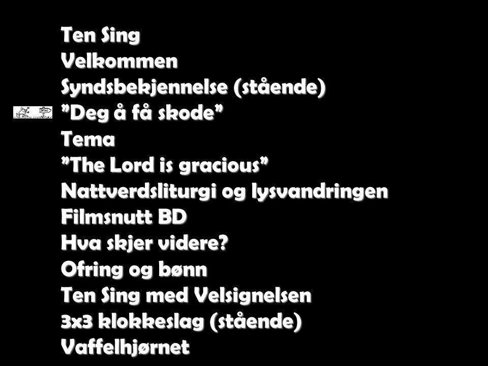 """Ten Sing Velkommen Syndsbekjennelse (stående) """"Deg å få skode"""" Tema """"The Lord is gracious"""" Nattverdsliturgi og lysvandringen Filmsnutt BD Hva skjer vi"""