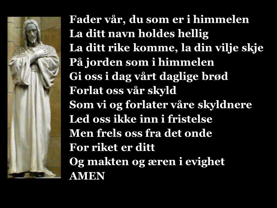 Fader vår, du som er i himmelen La ditt navn holdes hellig La ditt rike komme, la din vilje skje På jorden som i himmelen Gi oss i dag vårt daglige br