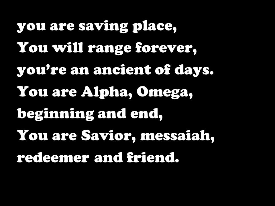 you are saving place, You will range forever, you're an ancient of days. You are Alpha, Omega, beginning and end, You are Savior, messaiah, redeemer a