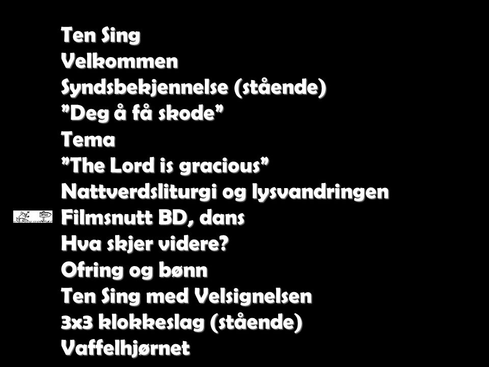 """Ten Sing Velkommen Syndsbekjennelse (stående) """"Deg å få skode"""" Tema """"The Lord is gracious"""" Nattverdsliturgi og lysvandringen Filmsnutt BD, dans Hva sk"""