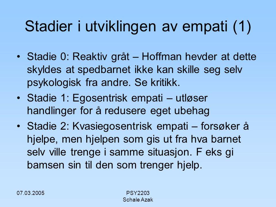 07.03.2005PSY2203 Schale Azak Stadier i utviklingen av empati (1) Stadie 0: Reaktiv gråt – Hoffman hevder at dette skyldes at spedbarnet ikke kan skil