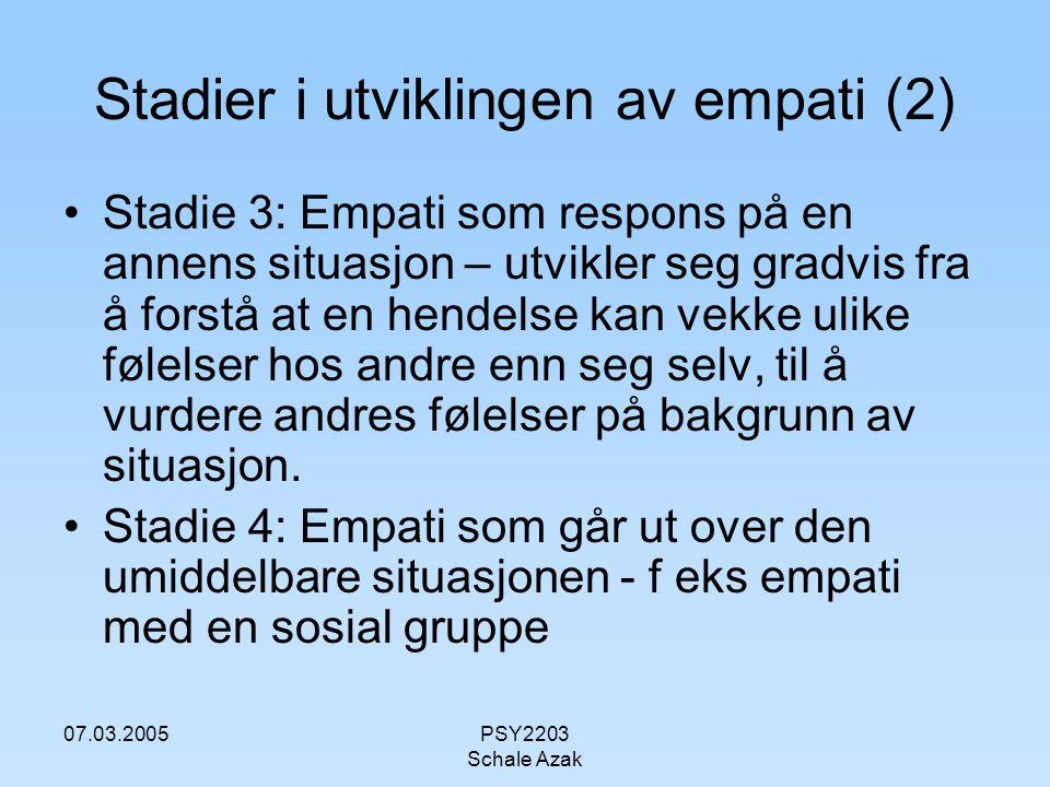 07.03.2005PSY2203 Schale Azak Stadier i utviklingen av empati (2) Stadie 3: Empati som respons på en annens situasjon – utvikler seg gradvis fra å for