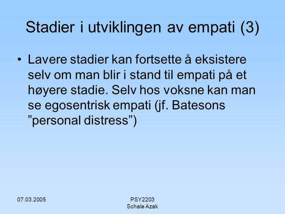 07.03.2005PSY2203 Schale Azak Stadier i utviklingen av empati (3) Lavere stadier kan fortsette å eksistere selv om man blir i stand til empati på et h