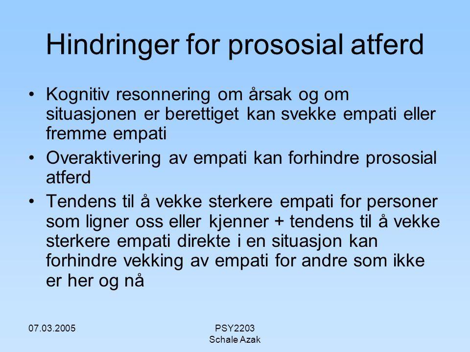 07.03.2005PSY2203 Schale Azak Hindringer for prososial atferd Kognitiv resonnering om årsak og om situasjonen er berettiget kan svekke empati eller fr