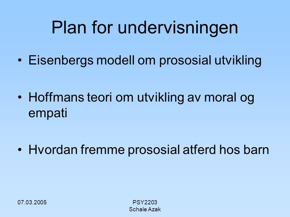 07.03.2005PSY2203 Schale Azak Plan for undervisningen Eisenbergs modell om prososial utvikling Hoffmans teori om utvikling av moral og empati Hvordan