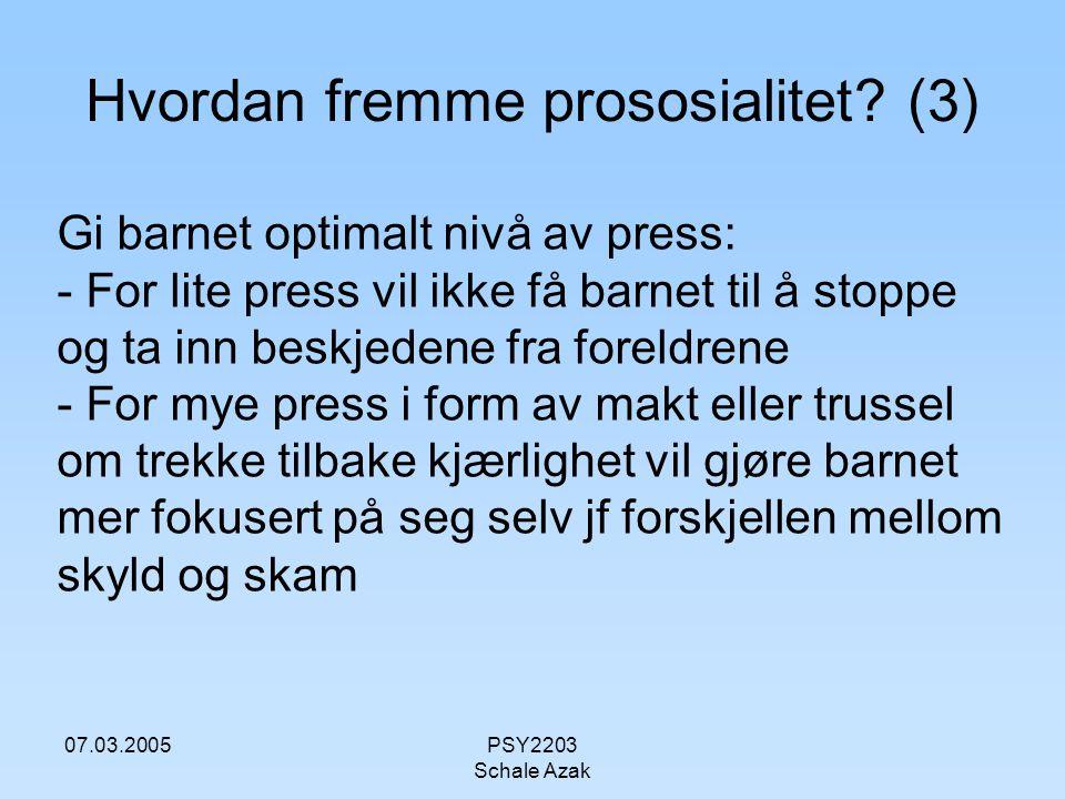 07.03.2005PSY2203 Schale Azak Hvordan fremme prososialitet? (3) Gi barnet optimalt nivå av press: - For lite press vil ikke få barnet til å stoppe og