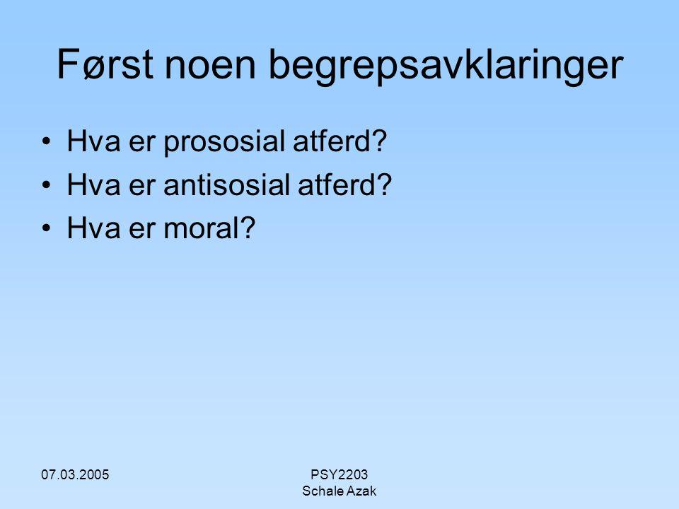 07.03.2005PSY2203 Schale Azak Først noen begrepsavklaringer Hva er prososial atferd? Hva er antisosial atferd? Hva er moral?