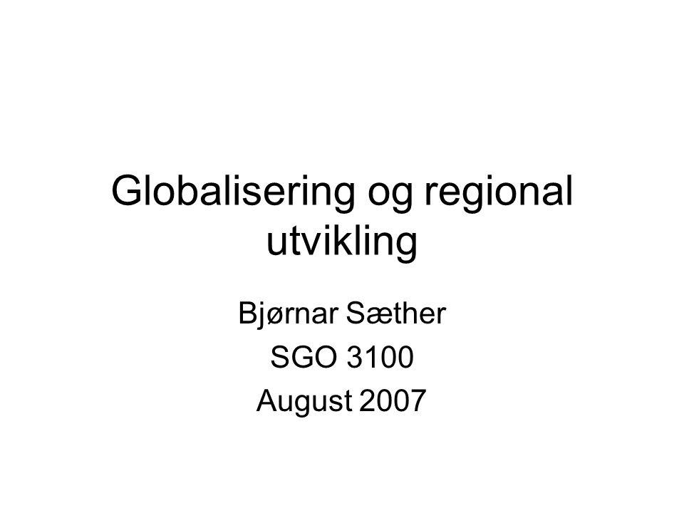 Globalisering og regional utvikling Bjørnar Sæther SGO 3100 August 2007