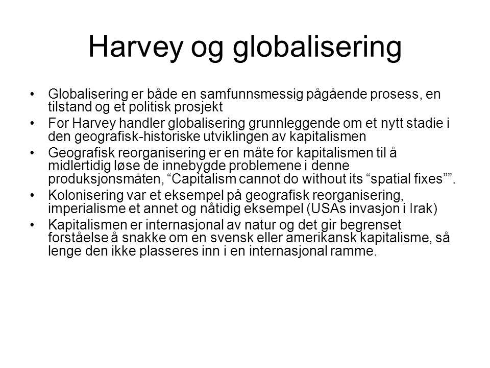 Harvey og globalisering Globalisering er både en samfunnsmessig pågående prosess, en tilstand og et politisk prosjekt For Harvey handler globalisering grunnleggende om et nytt stadie i den geografisk-historiske utviklingen av kapitalismen Geografisk reorganisering er en måte for kapitalismen til å midlertidig løse de innebygde problemene i denne produksjonsmåten, Capitalism cannot do without its spatial fixes .