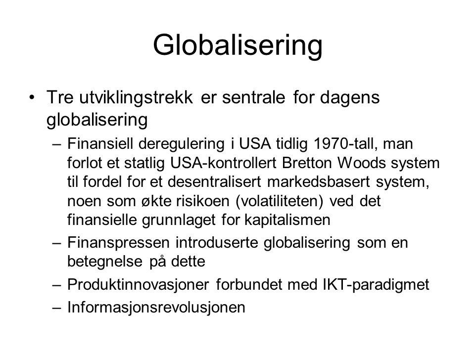 Globalisering Tre utviklingstrekk er sentrale for dagens globalisering –Finansiell deregulering i USA tidlig 1970-tall, man forlot et statlig USA-kontrollert Bretton Woods system til fordel for et desentralisert markedsbasert system, noen som økte risikoen (volatiliteten) ved det finansielle grunnlaget for kapitalismen –Finanspressen introduserte globalisering som en betegnelse på dette –Produktinnovasjoner forbundet med IKT-paradigmet –Informasjonsrevolusjonen