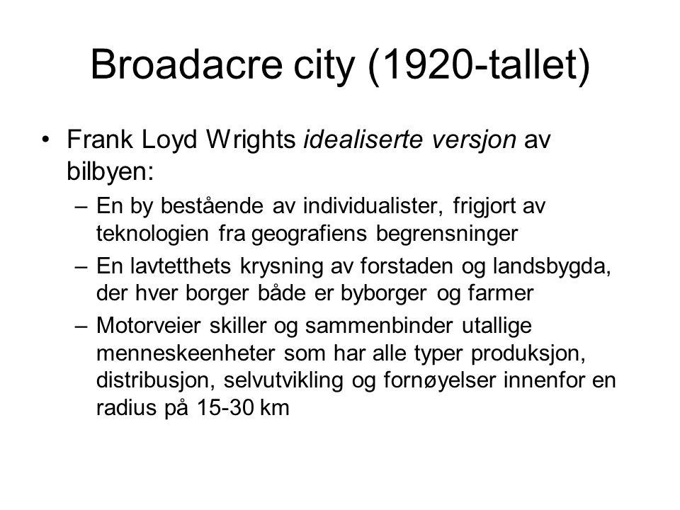 Broadacre city (1920-tallet) Frank Loyd Wrights idealiserte versjon av bilbyen: –En by bestående av individualister, frigjort av teknologien fra geografiens begrensninger –En lavtetthets krysning av forstaden og landsbygda, der hver borger både er byborger og farmer –Motorveier skiller og sammenbinder utallige menneskeenheter som har alle typer produksjon, distribusjon, selvutvikling og fornøyelser innenfor en radius på 15-30 km