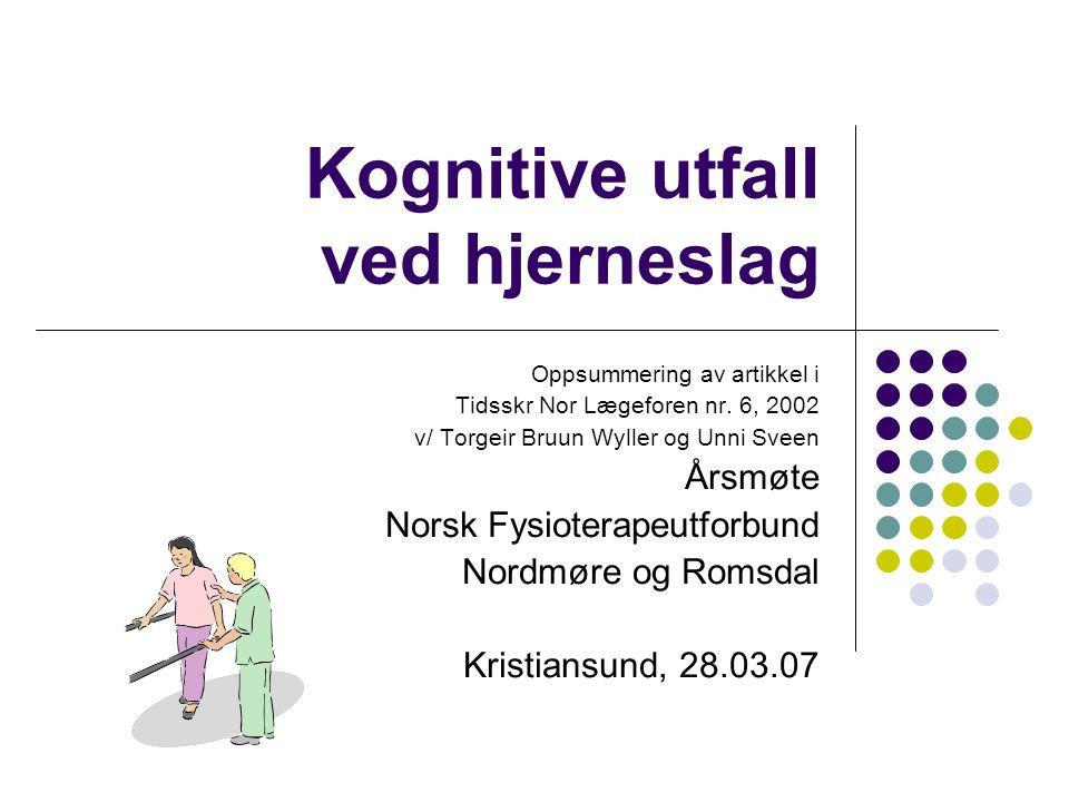 Kognitive utfall ved hjerneslag Oppsummering av artikkel i Tidsskr Nor Lægeforen nr. 6, 2002 v/ Torgeir Bruun Wyller og Unni Sveen Årsmøte Norsk Fysio