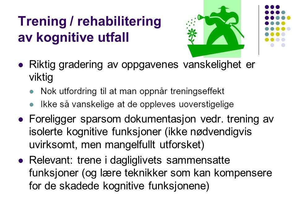 Trening / rehabilitering av kognitive utfall Riktig gradering av oppgavenes vanskelighet er viktig Nok utfordring til at man oppnår treningseffekt Ikk