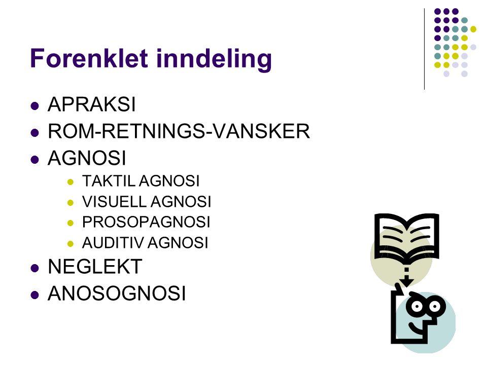 Forenklet inndeling APRAKSI ROM-RETNINGS-VANSKER AGNOSI TAKTIL AGNOSI VISUELL AGNOSI PROSOPAGNOSI AUDITIV AGNOSI NEGLEKT ANOSOGNOSI