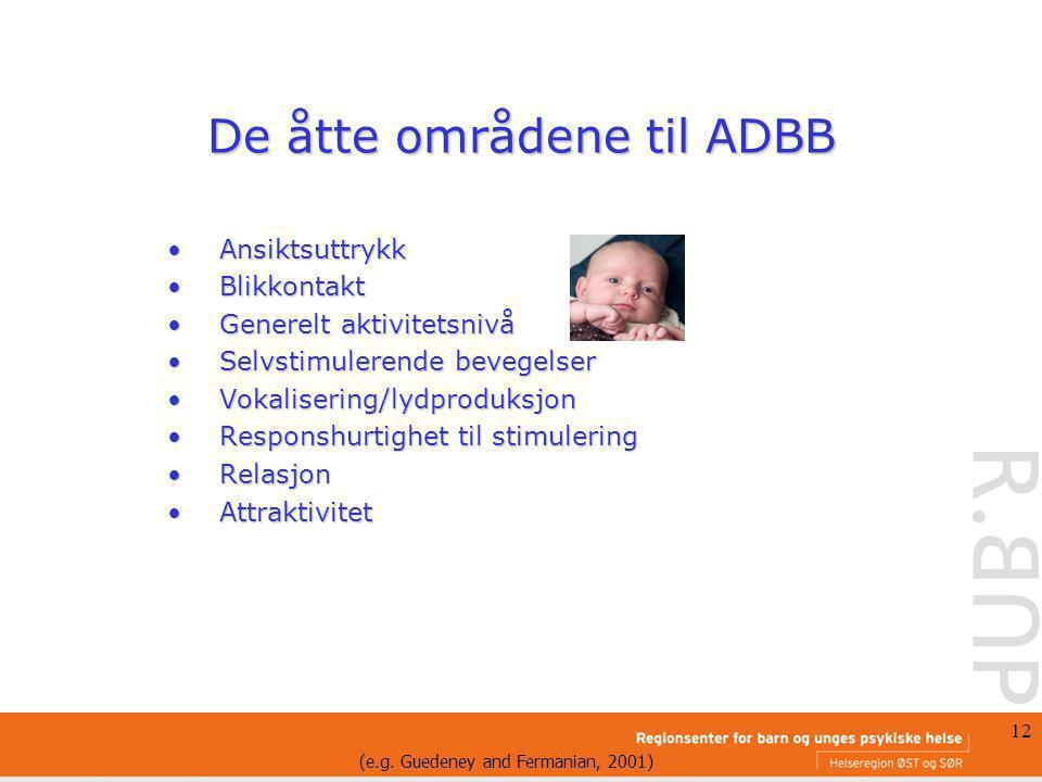 12 De åtte områdene til ADBB AnsiktsuttrykkAnsiktsuttrykk BlikkontaktBlikkontakt Generelt aktivitetsnivåGenerelt aktivitetsnivå Selvstimulerende beveg