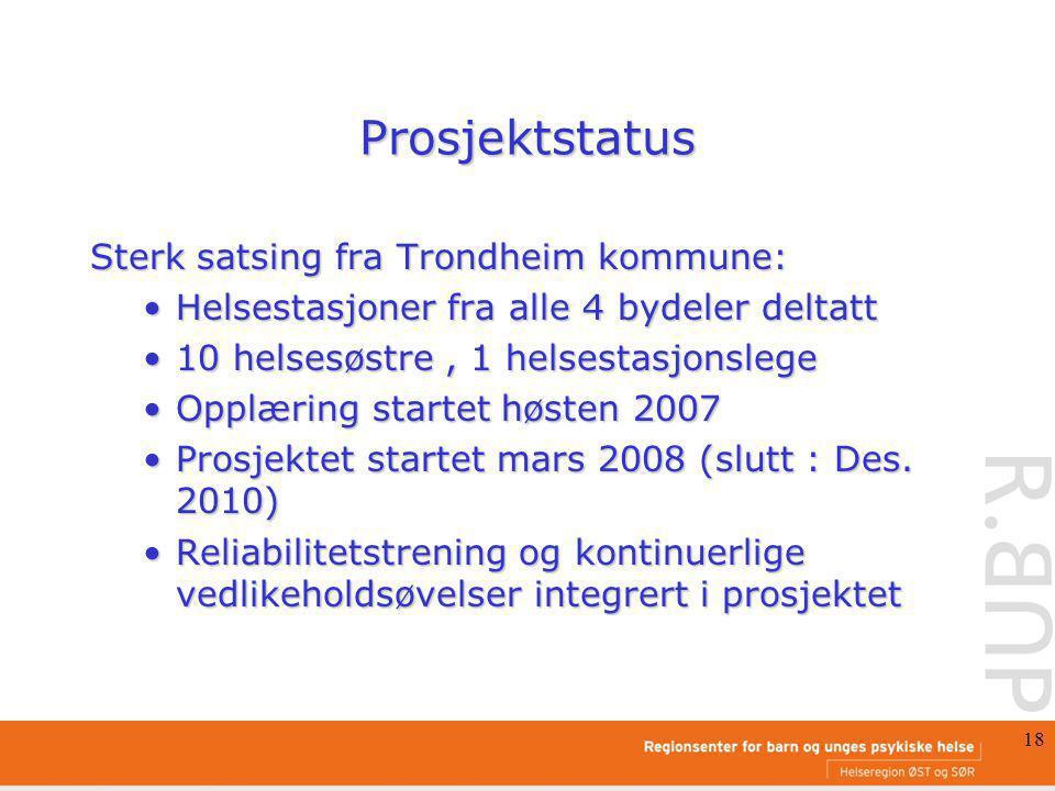 18 Prosjektstatus Sterk satsing fra Trondheim kommune: Helsestasjoner fra alle 4 bydeler deltattHelsestasjoner fra alle 4 bydeler deltatt 10 helsesøstre, 1 helsestasjonslege10 helsesøstre, 1 helsestasjonslege Opplæring startet høsten 2007Opplæring startet høsten 2007 Prosjektet startet mars 2008 (slutt : Des.