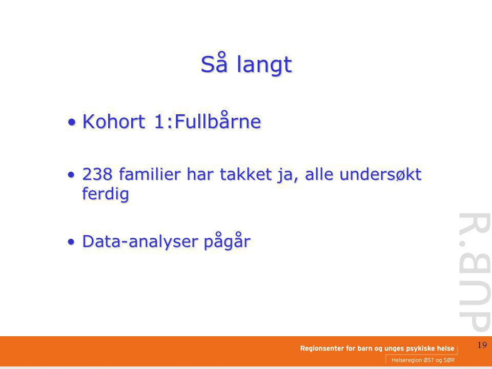 19 Så langt Kohort 1:FullbårneKohort 1:Fullbårne 238 familier har takket ja, alle undersøkt ferdig238 familier har takket ja, alle undersøkt ferdig Data-analyser pågårData-analyser pågår