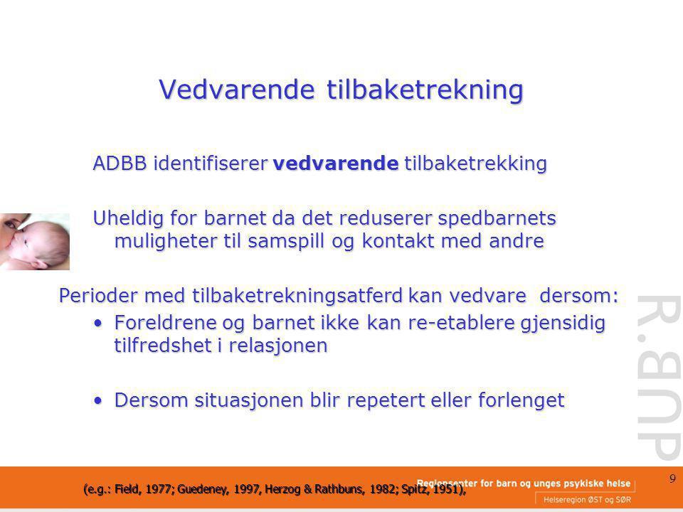 9 Vedvarende tilbaketrekning ADBB identifiserer vedvarende tilbaketrekking Uheldig for barnet da det reduserer spedbarnets muligheter til samspill og