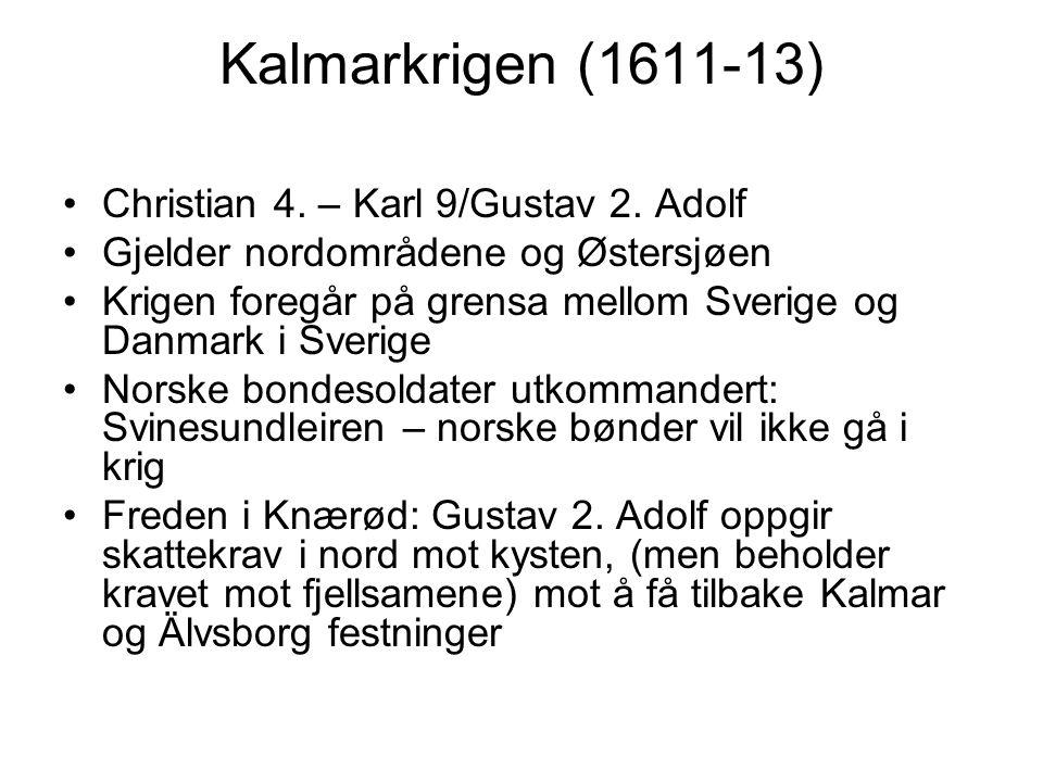 Kalmarkrigen (1611-13) Christian 4. – Karl 9/Gustav 2. Adolf Gjelder nordområdene og Østersjøen Krigen foregår på grensa mellom Sverige og Danmark i S