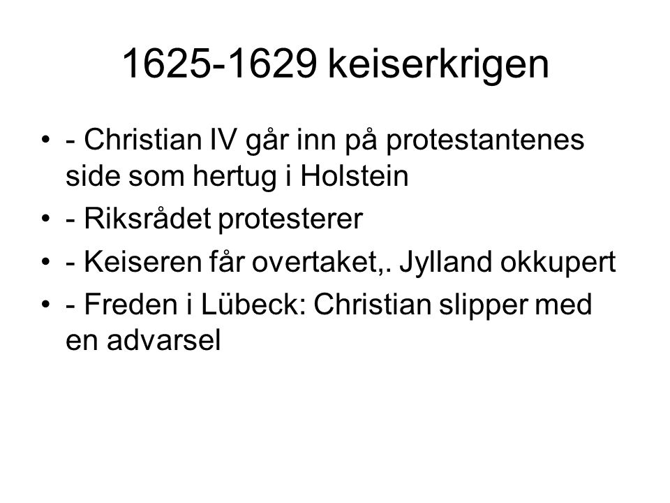 1625-1629 keiserkrigen - Christian IV går inn på protestantenes side som hertug i Holstein - Riksrådet protesterer - Keiseren får overtaket,. Jylland