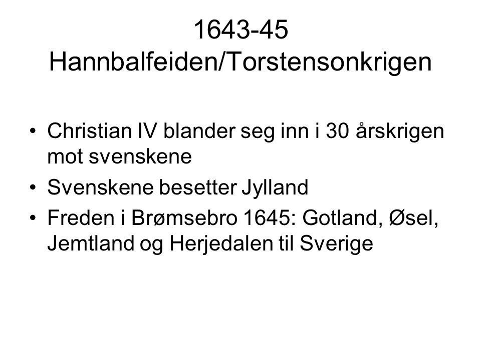 1643-45 Hannbalfeiden/Torstensonkrigen Christian IV blander seg inn i 30 årskrigen mot svenskene Svenskene besetter Jylland Freden i Brømsebro 1645: Gotland, Øsel, Jemtland og Herjedalen til Sverige