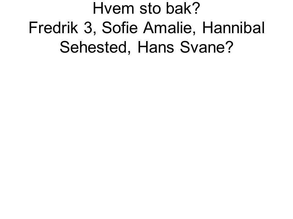 Hvem sto bak? Fredrik 3, Sofie Amalie, Hannibal Sehested, Hans Svane?
