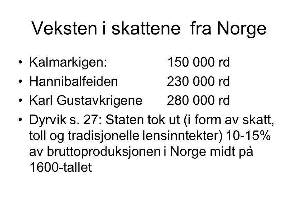 Veksten i skattene fra Norge Kalmarkigen: 150 000 rd Hannibalfeiden 230 000 rd Karl Gustavkrigene 280 000 rd Dyrvik s. 27: Staten tok ut (i form av sk
