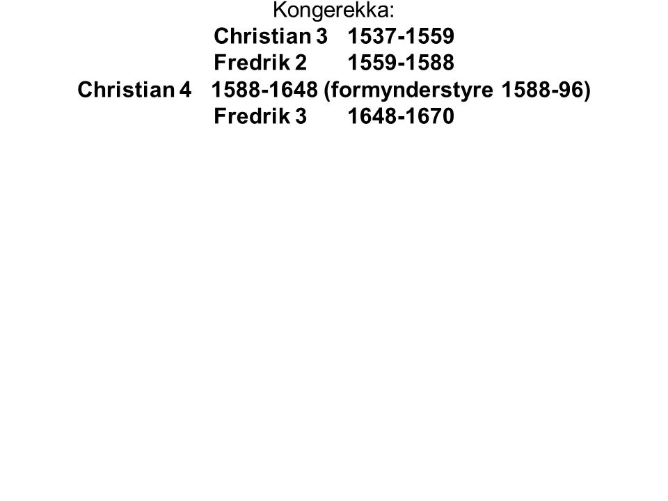 Kongerekka: Christian 3 1537-1559 Fredrik 21559-1588 Christian 41588-1648 (formynderstyre 1588-96) Fredrik 31648-1670