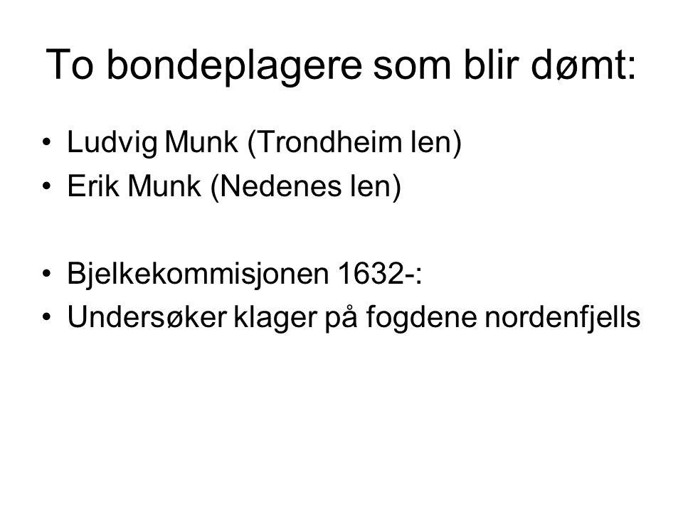 To bondeplagere som blir dømt: Ludvig Munk (Trondheim len) Erik Munk (Nedenes len) Bjelkekommisjonen 1632-: Undersøker klager på fogdene nordenfjells