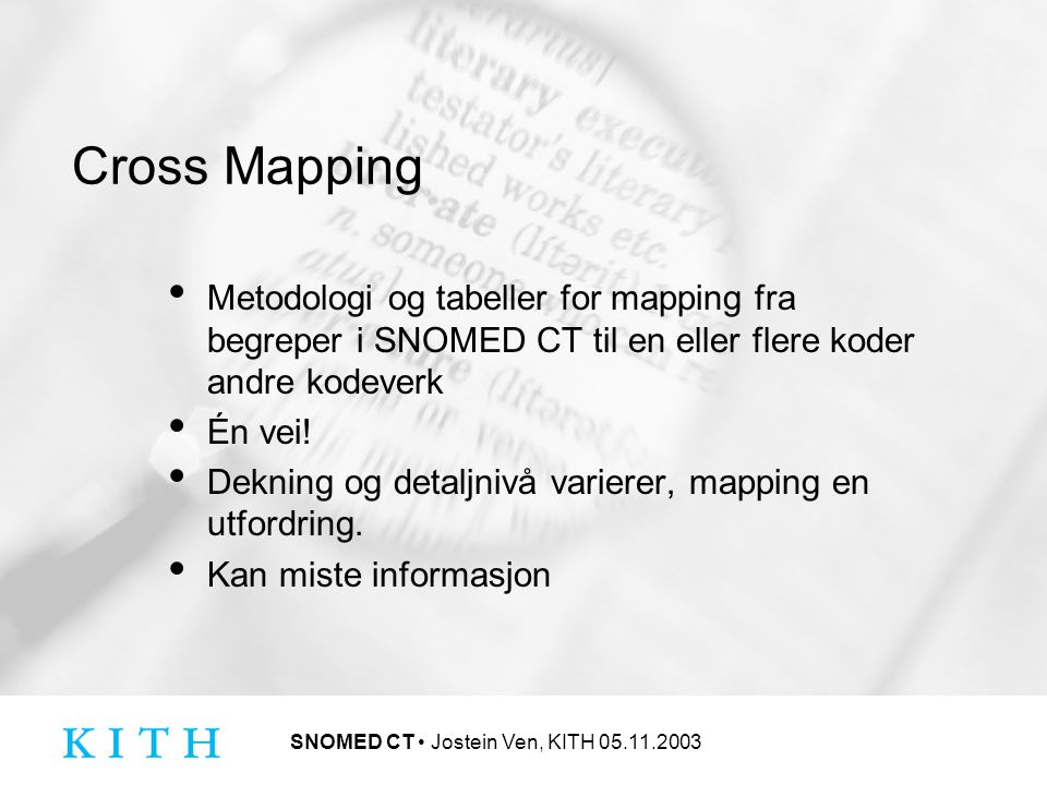 SNOMED CT Jostein Ven, KITH 05.11.2003 Cross Mapping Metodologi og tabeller for mapping fra begreper i SNOMED CT til en eller flere koder andre kodeverk Én vei.