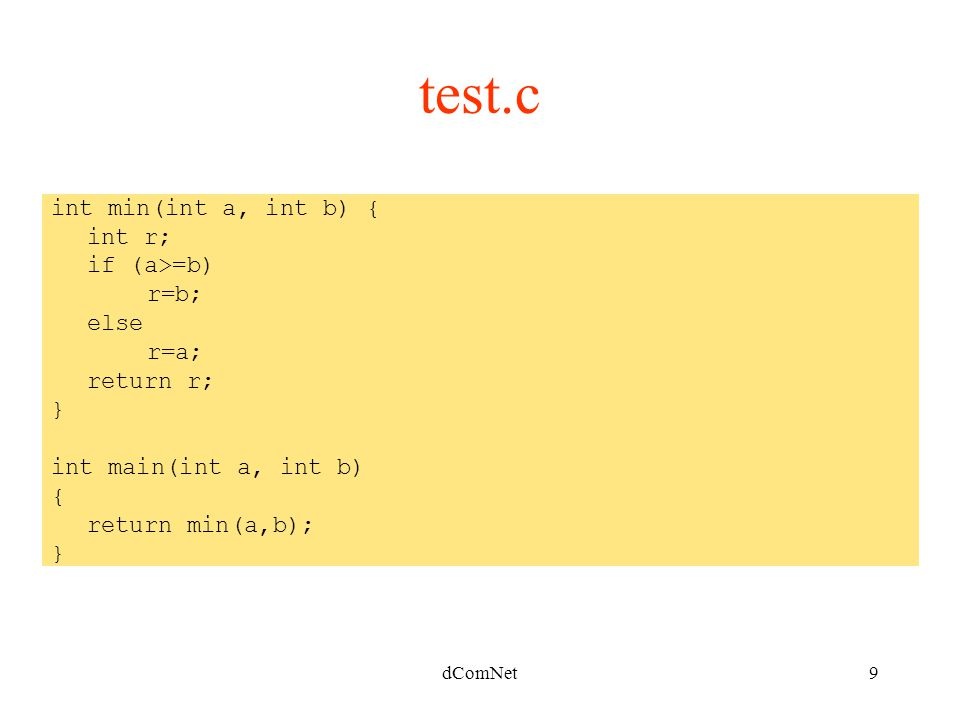 dComNet9 int min(int a, int b) { int r; if (a>=b) r=b; else r=a; return r; } int main(int a, int b) { return min(a,b); } test.c